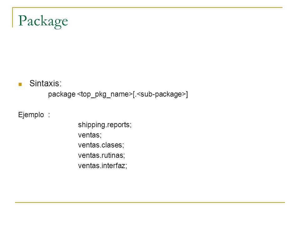 Package Sintaxis: package <top_pkg_name>[.<sub-package>]