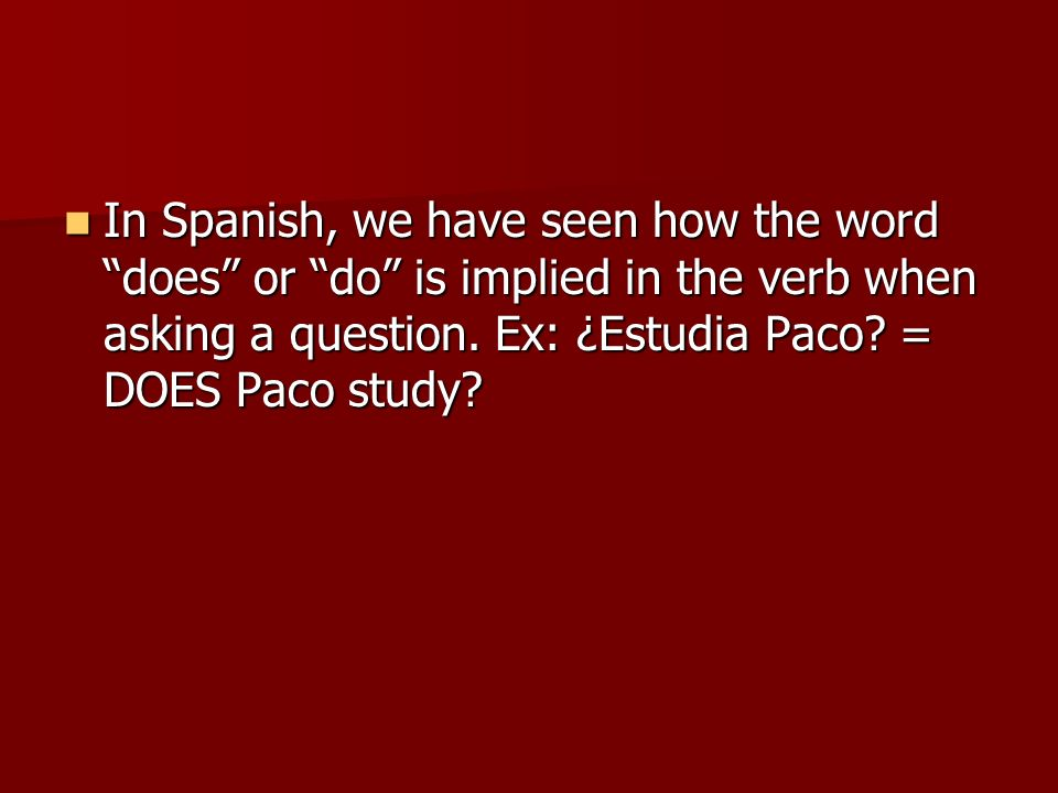In Spanish, we have seen how the word does or do is implied in the verb when asking a question.