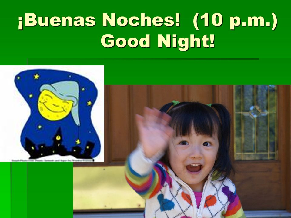 ¡Buenas Noches! (10 p.m.) Good Night!