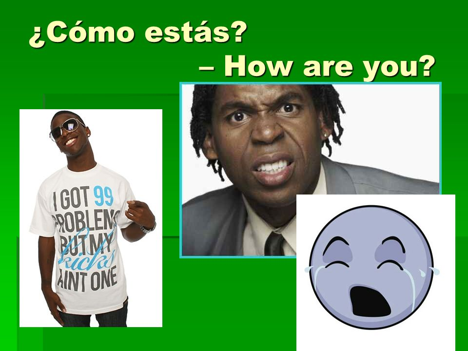 ¿Cómo estás – How are you