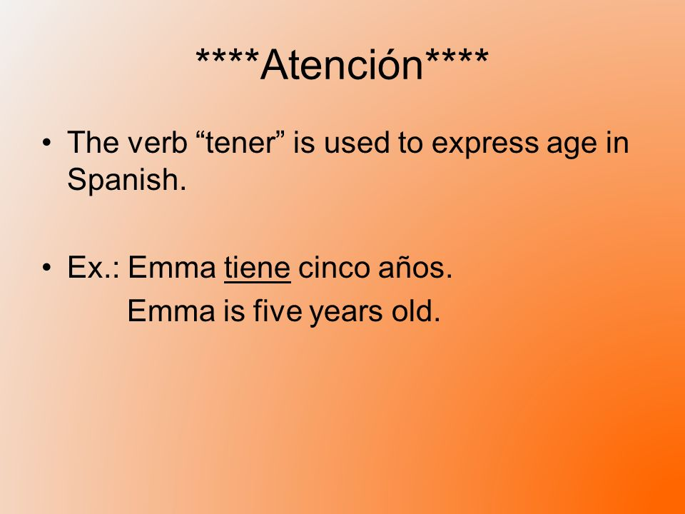 ****Atención**** The verb tener is used to express age in Spanish.