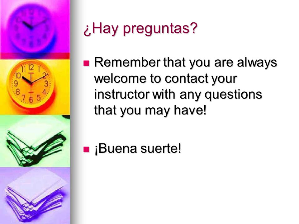 ¿Hay preguntas Remember that you are always welcome to contact your instructor with any questions that you may have!
