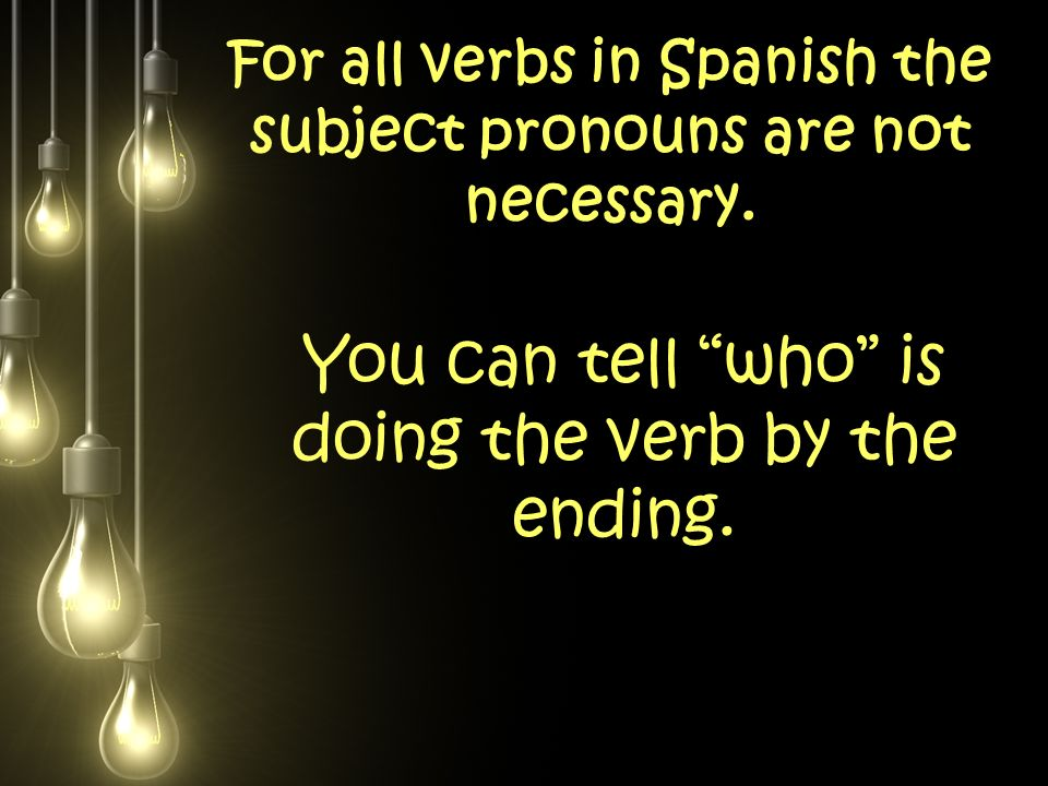 For all verbs in Spanish the subject pronouns are not necessary.