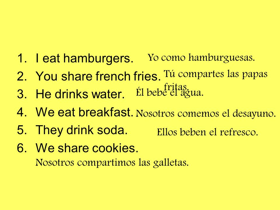 I eat hamburgers. You share french fries. He drinks water.