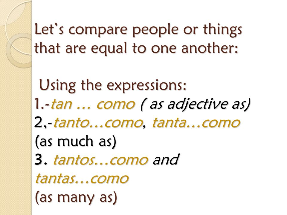 Let's compare people or things that are equal to one another: Using the expressions: 1.-tan … como ( as adjective as) 2,-tanto…como, tanta…como (as much as) 3.