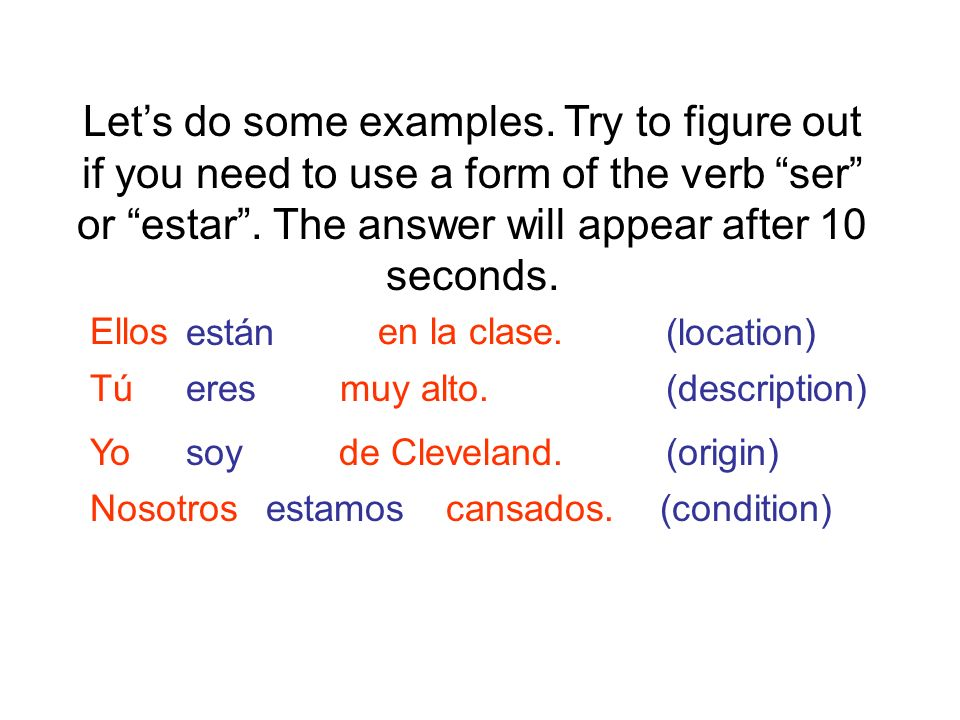 Let's do some examples. Try to figure out if you need to use a form of the verb ser or estar . The answer will appear after 10 seconds.