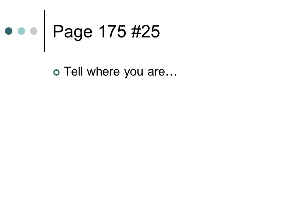 Page 175 #25 Tell where you are…