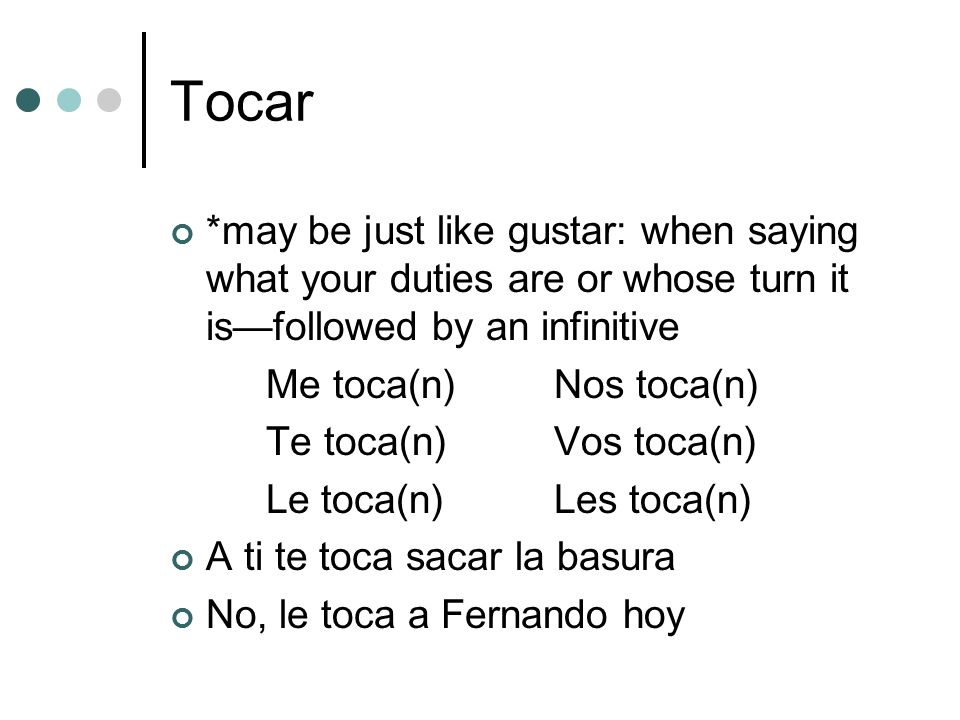 Tocar *may be just like gustar: when saying what your duties are or whose turn it is—followed by an infinitive.