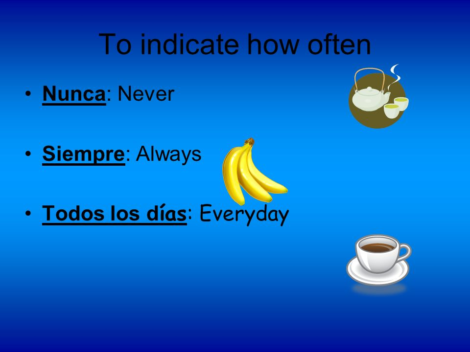 To indicate how often Nunca: Never Siempre: Always