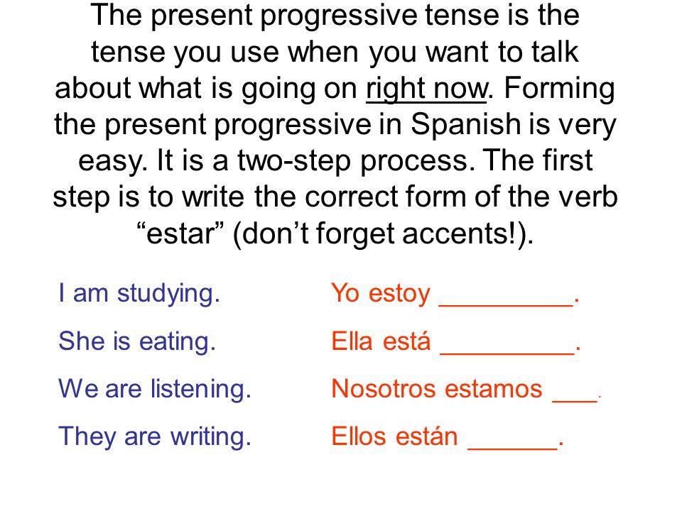 The present progressive tense is the tense you use when you want to talk about what is going on right now. Forming the present progressive in Spanish is very easy. It is a two-step process. The first step is to write the correct form of the verb estar (don't forget accents!).