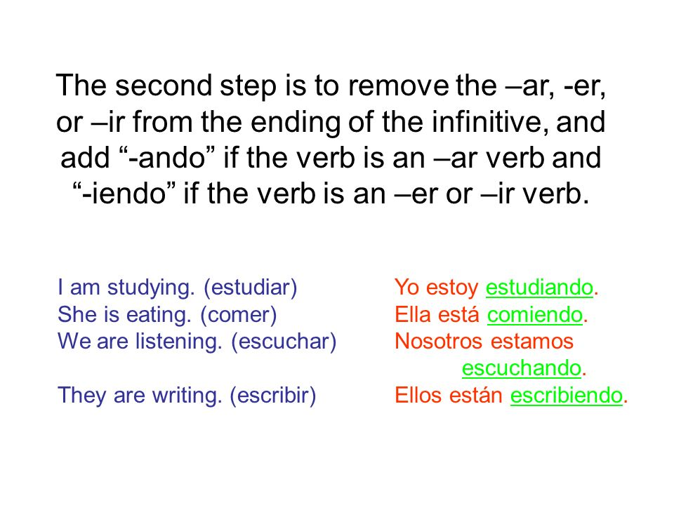 The second step is to remove the –ar, -er, or –ir from the ending of the infinitive, and add -ando if the verb is an –ar verb and -iendo if the verb is an –er or –ir verb.