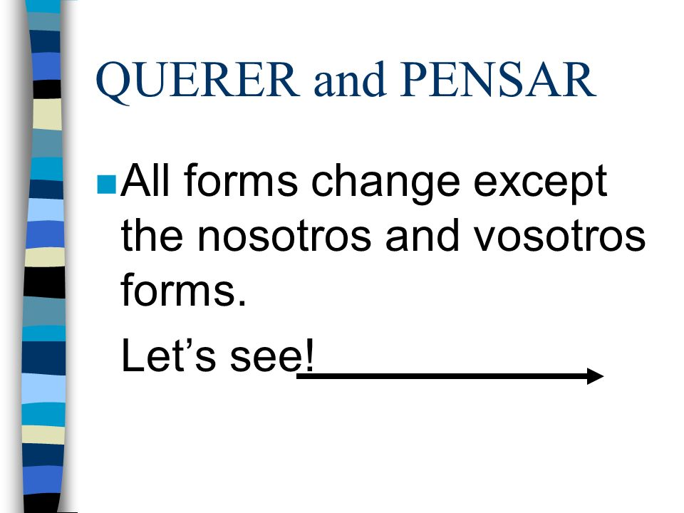 QUERER and PENSAR All forms change except the nosotros and vosotros forms. Let's see!