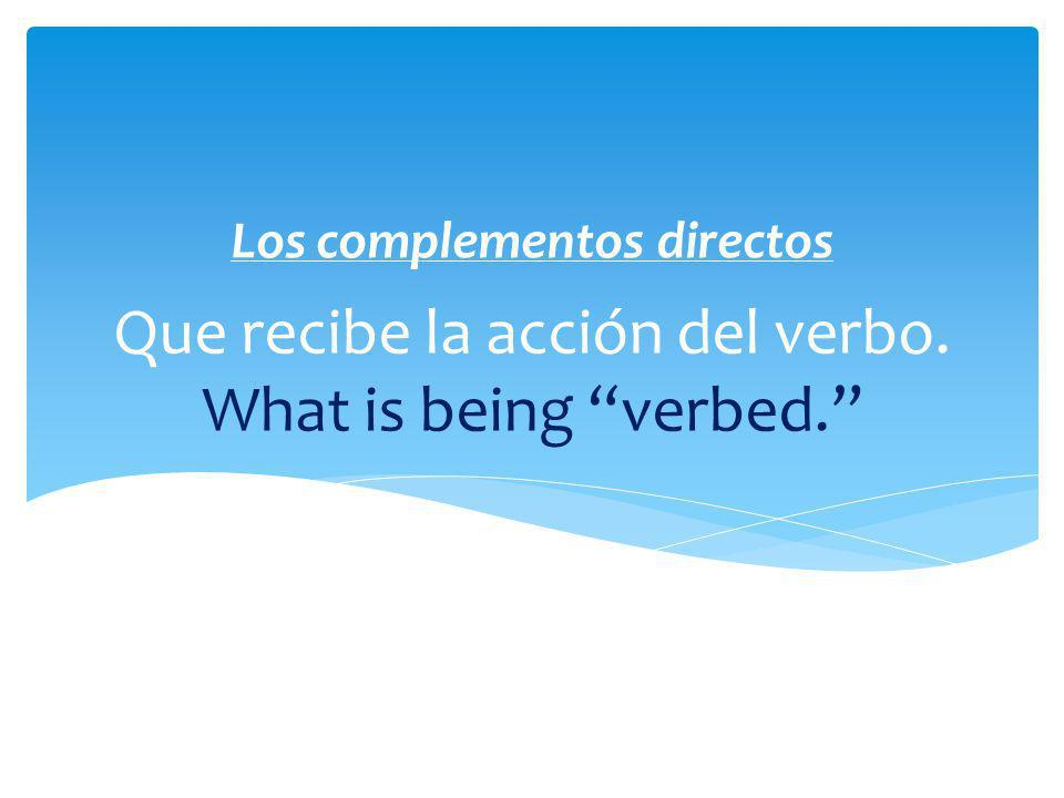 Que recibe la acción del verbo. What is being verbed.