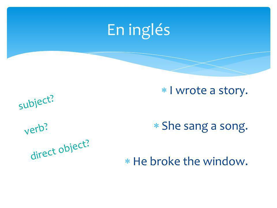 En inglés I wrote a story. She sang a song. He broke the window.