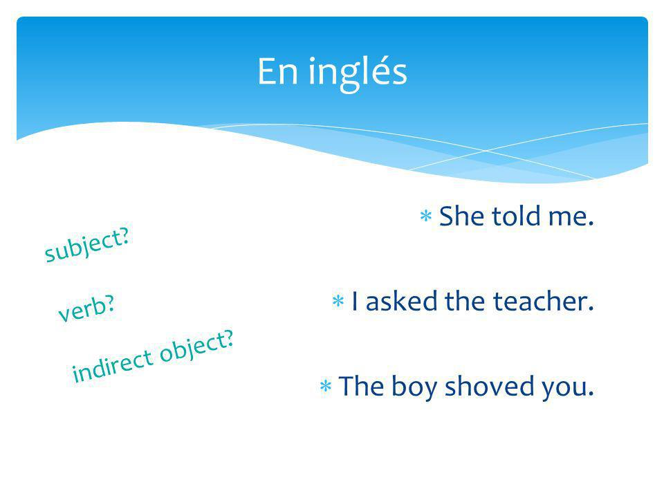 En inglés She told me. I asked the teacher. The boy shoved you.