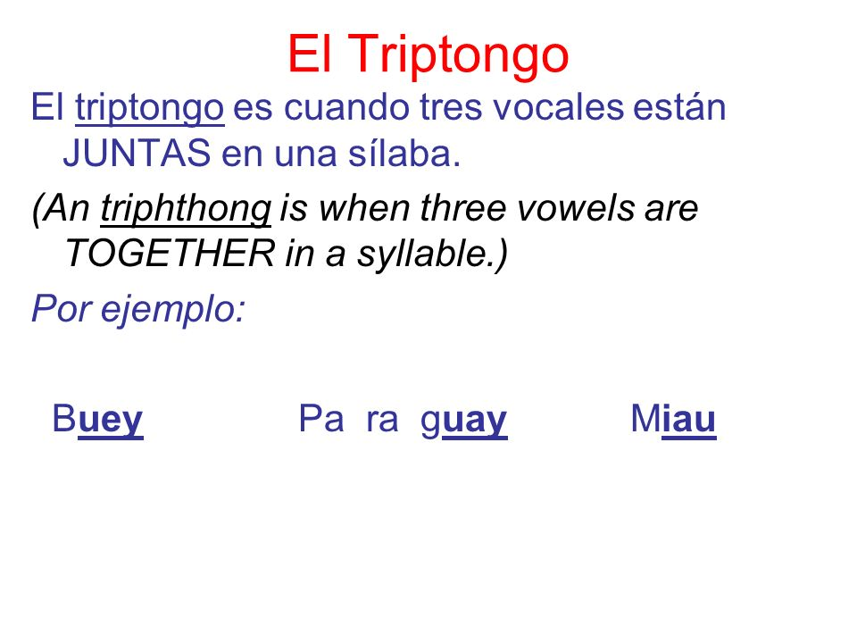 El Triptongo El triptongo es cuando tres vocales están JUNTAS en una sílaba. (An triphthong is when three vowels are TOGETHER in a syllable.)