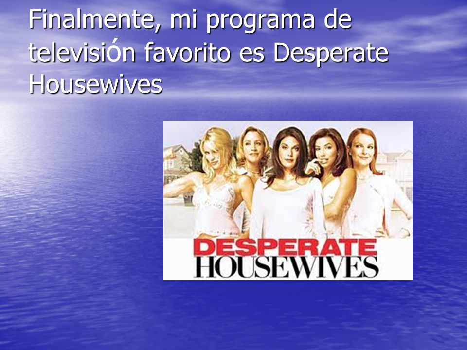 Finalmente, mi programa de televisión favorito es Desperate Housewives