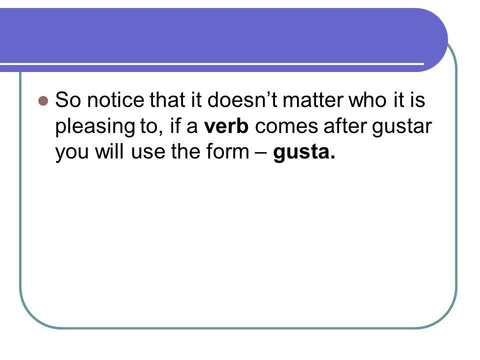 So notice that it doesn't matter who it is pleasing to, if a verb comes after gustar you will use the form – gusta.