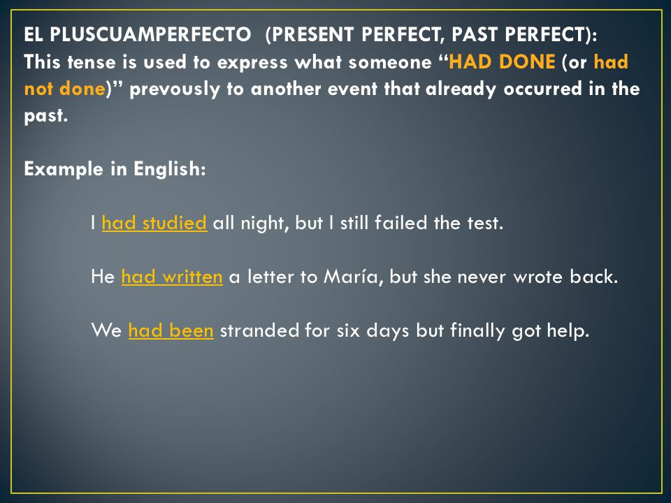 EL PLUSCUAMPERFECTO (PRESENT PERFECT, PAST PERFECT): This tense is used to express what someone HAD DONE (or had not done) prevously to another event that already occurred in the past.