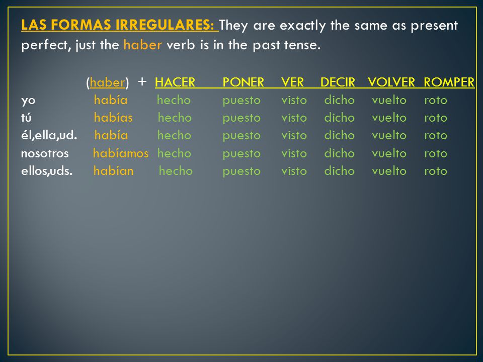 LAS FORMAS IRREGULARES: They are exactly the same as present perfect, just the haber verb is in the past tense.