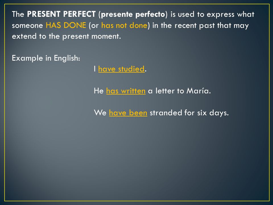 The PRESENT PERFECT (presente perfecto) is used to express what someone HAS DONE (or has not done) in the recent past that may extend to the present moment.