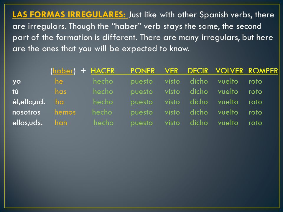 LAS FORMAS IRREGULARES: Just like with other Spanish verbs, there are irregulars. Though the haber verb stays the same, the second part of the formation is different. There are many irregulars, but here are the ones that you will be expected to know.