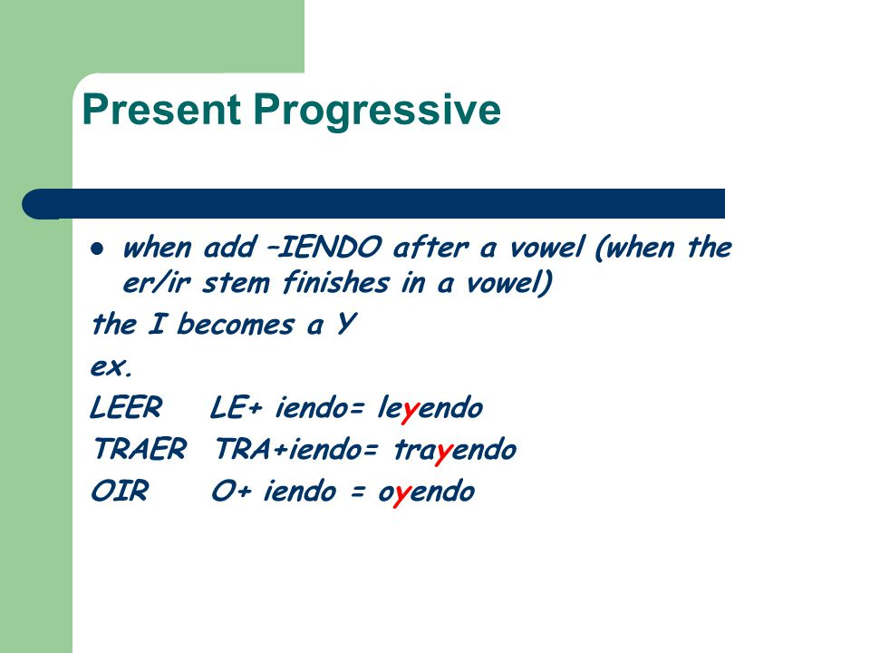 Present Progressive when add –IENDO after a vowel (when the er/ir stem finishes in a vowel) the I becomes a Y.