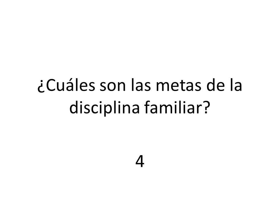 ¿Cuáles son las metas de la disciplina familiar 4