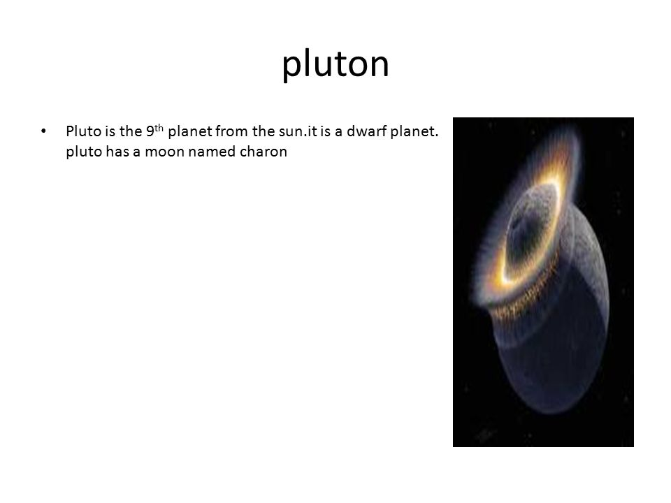 pluton Pluto is the 9th planet from the sun.it is a dwarf planet. pluto has a moon named charon