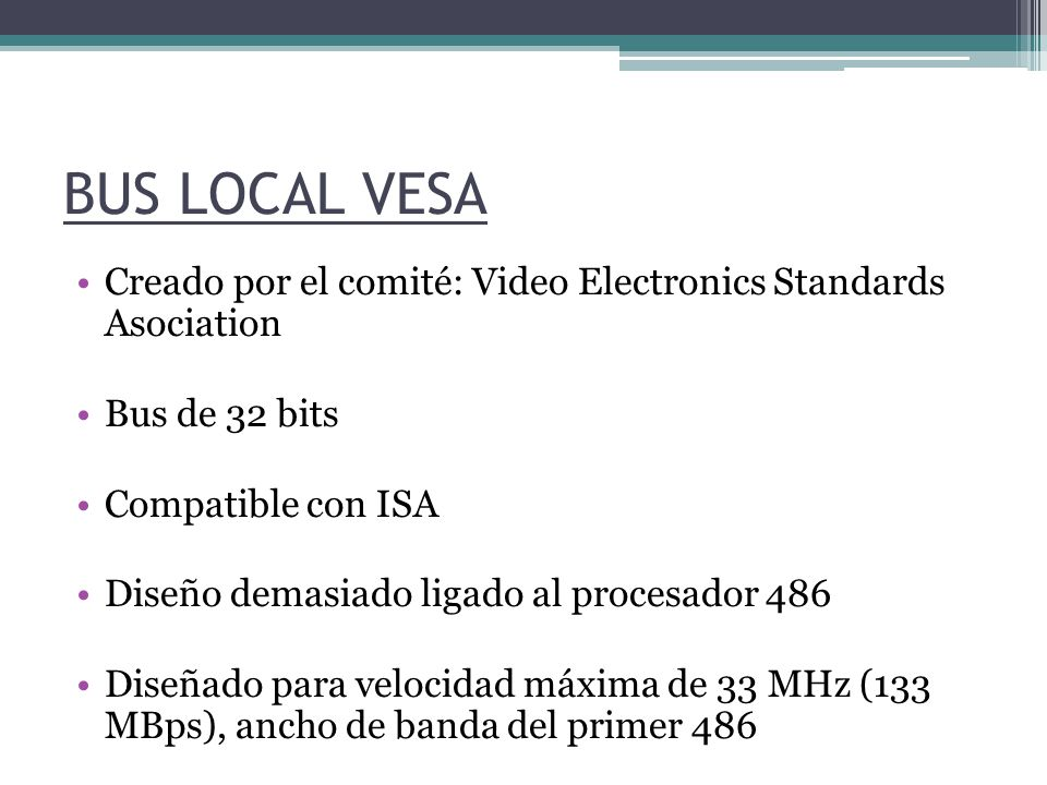 BUS LOCAL VESA Creado por el comité: Video Electronics Standards Asociation. Bus de 32 bits. Compatible con ISA.
