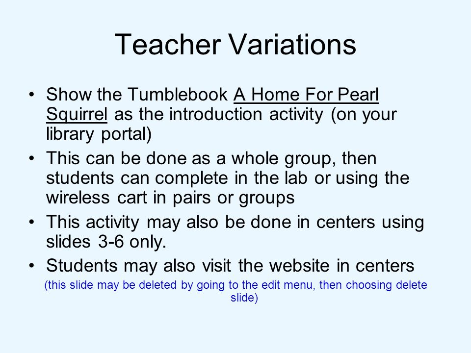 Teacher Variations Show the Tumblebook A Home For Pearl Squirrel as the introduction activity (on your library portal)