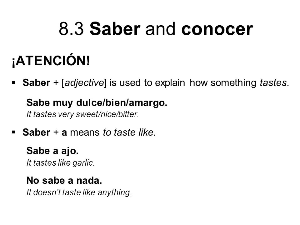 ¡ATENCIÓN! Saber + [adjective] is used to explain how something tastes. Sabe muy dulce/bien/amargo.