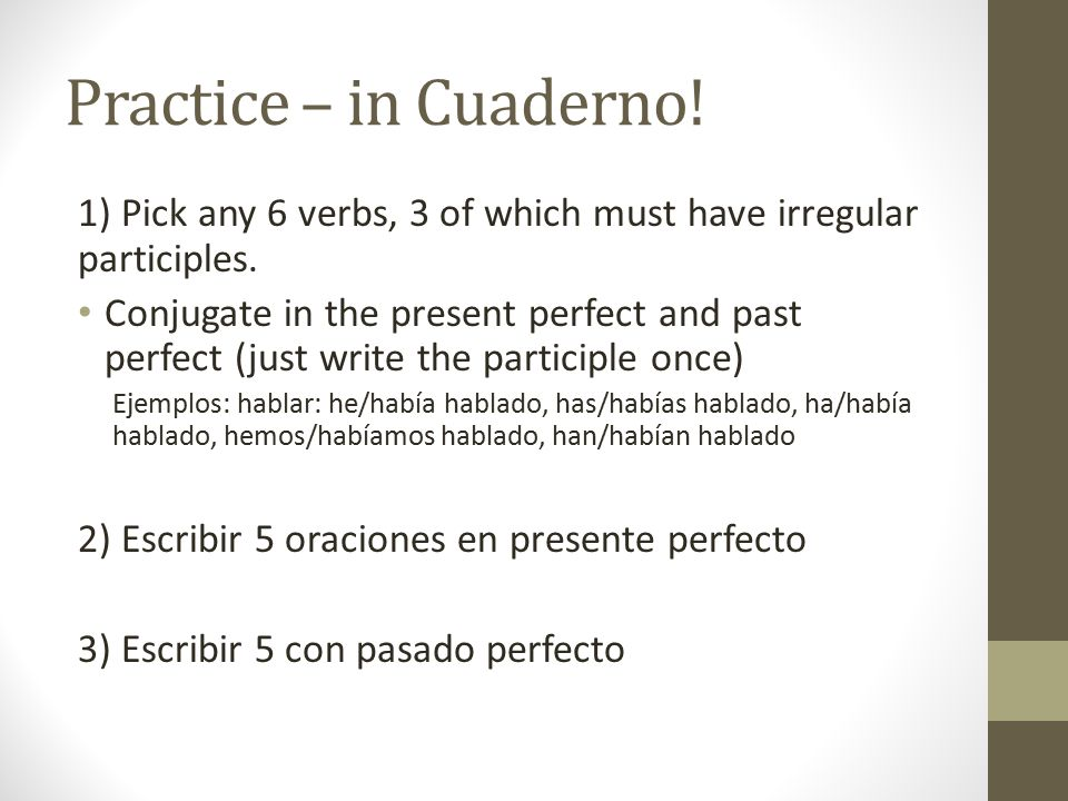 Practice – in Cuaderno! 1) Pick any 6 verbs, 3 of which must have irregular participles.