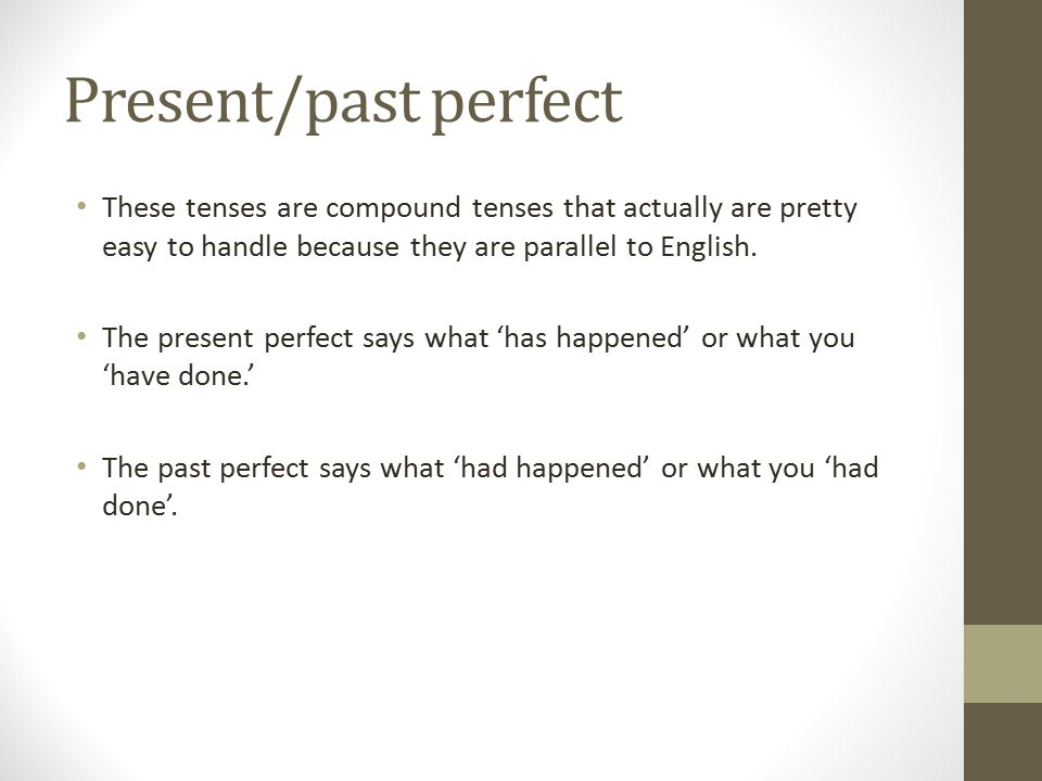 Present/past perfect These tenses are compound tenses that actually are pretty easy to handle because they are parallel to English.
