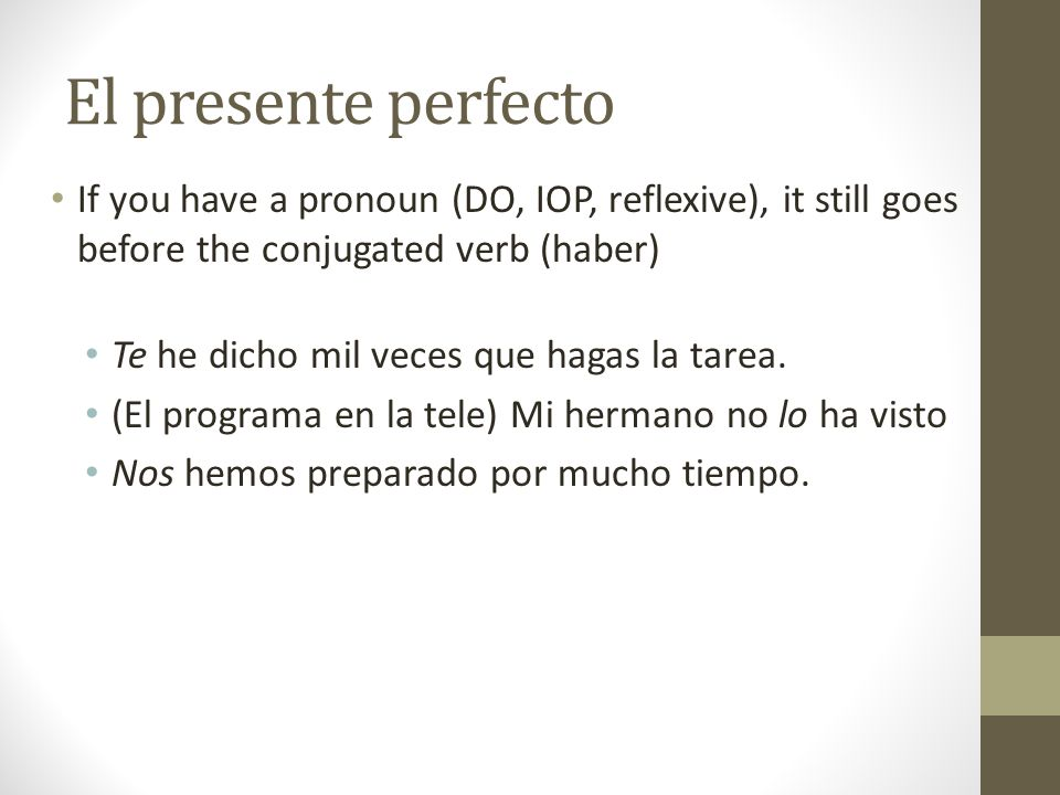 El presente perfecto If you have a pronoun (DO, IOP, reflexive), it still goes before the conjugated verb (haber)