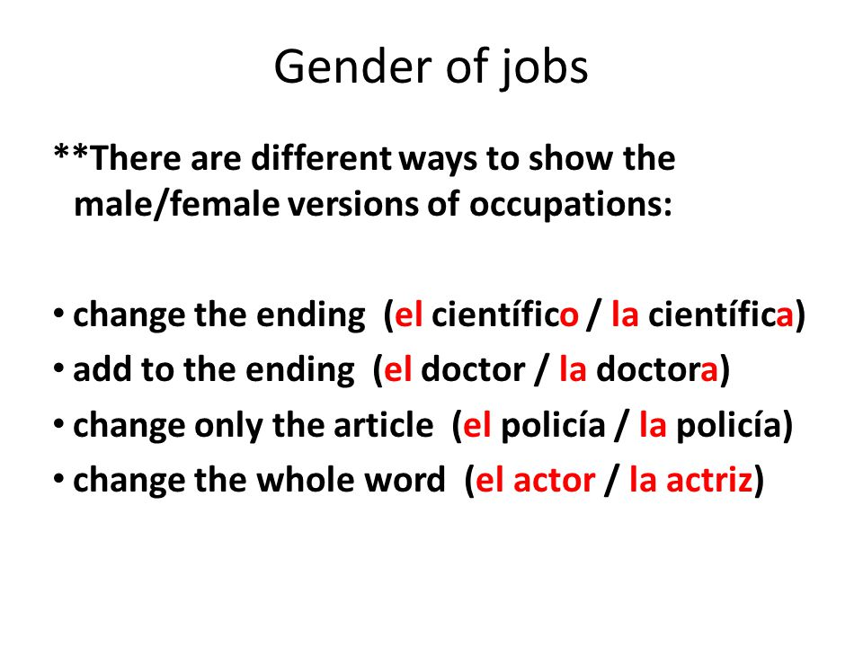 Gender of jobs **There are different ways to show the male/female versions of occupations: change the ending (el científico / la científica)
