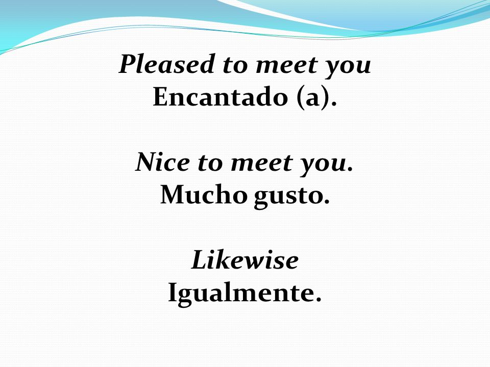 Pleased to meet you Encantado (a). Nice to meet you. Mucho gusto. Likewise Igualmente.