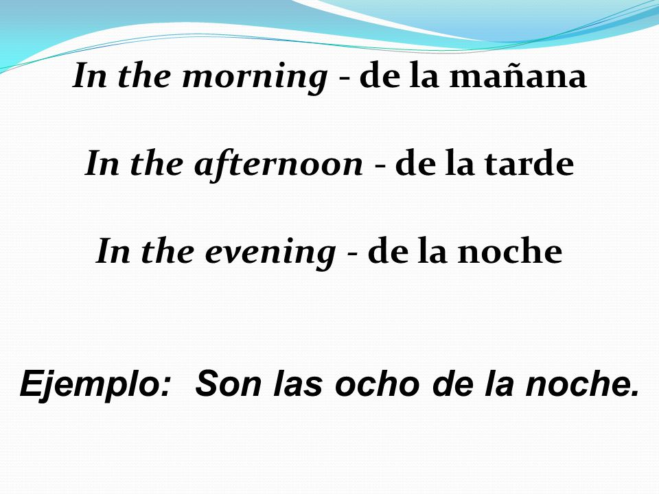 In the morning - de la mañana In the afternoon - de la tarde
