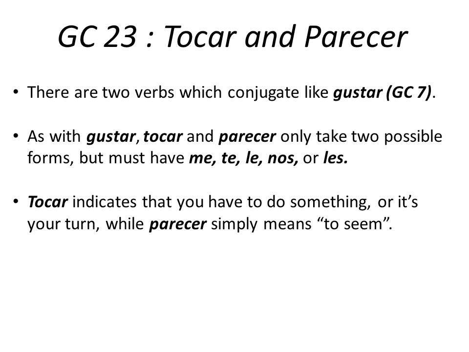 GC 23 : Tocar and Parecer There are two verbs which conjugate like gustar (GC 7).
