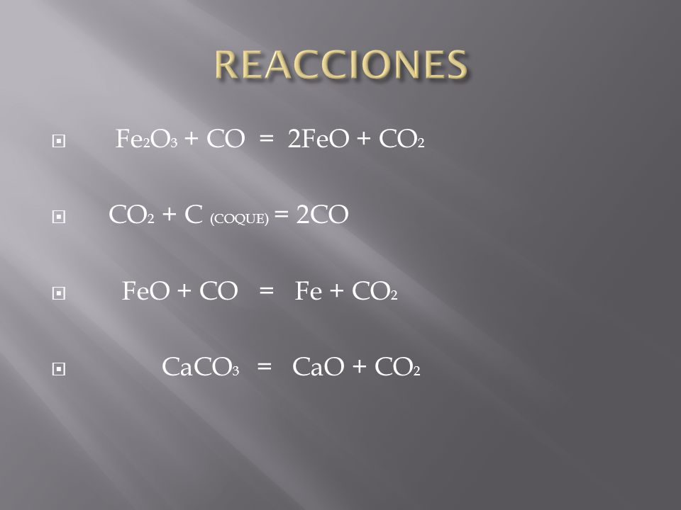 REACCIONES Fe2O3 + CO = 2FeO + CO2 CO2 + C (COQUE) = 2CO
