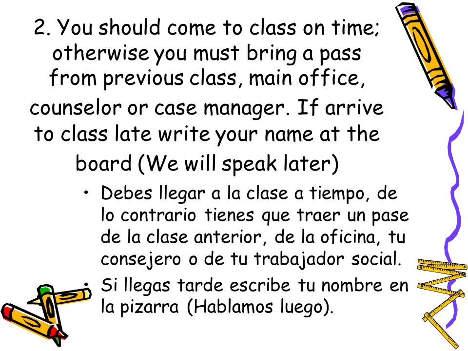 2. You should come to class on time; otherwise you must bring a pass from previous class, main office, counselor or case manager. If arrive to class late write your name at the board (We will speak later)