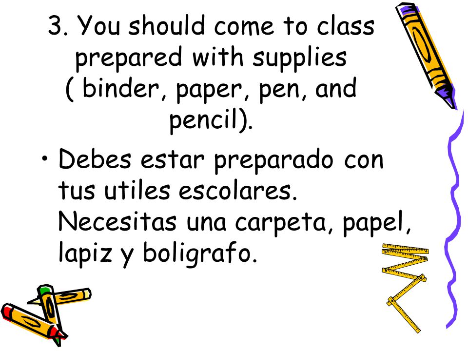 3. You should come to class prepared with supplies ( binder, paper, pen, and pencil).