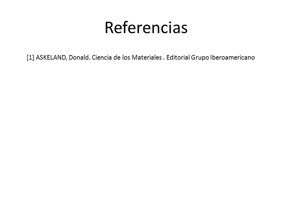Referencias [1] ASKELAND, Donald. Ciencia de los Materiales . Editorial Grupo Iberoamericano