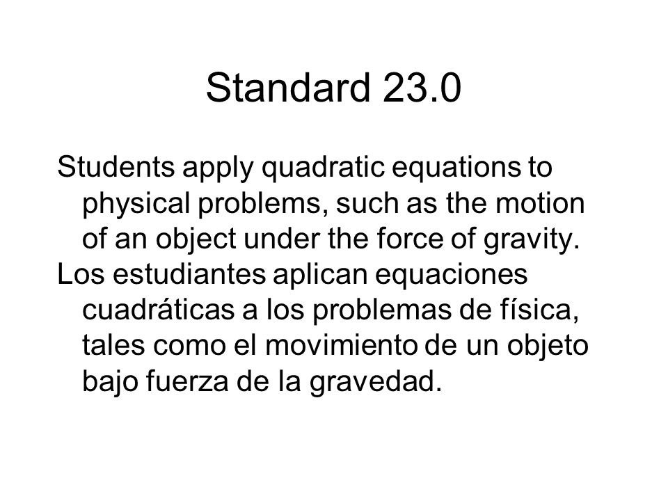 Standard 23.0 Students apply quadratic equations to physical problems, such as the motion of an object under the force of gravity.
