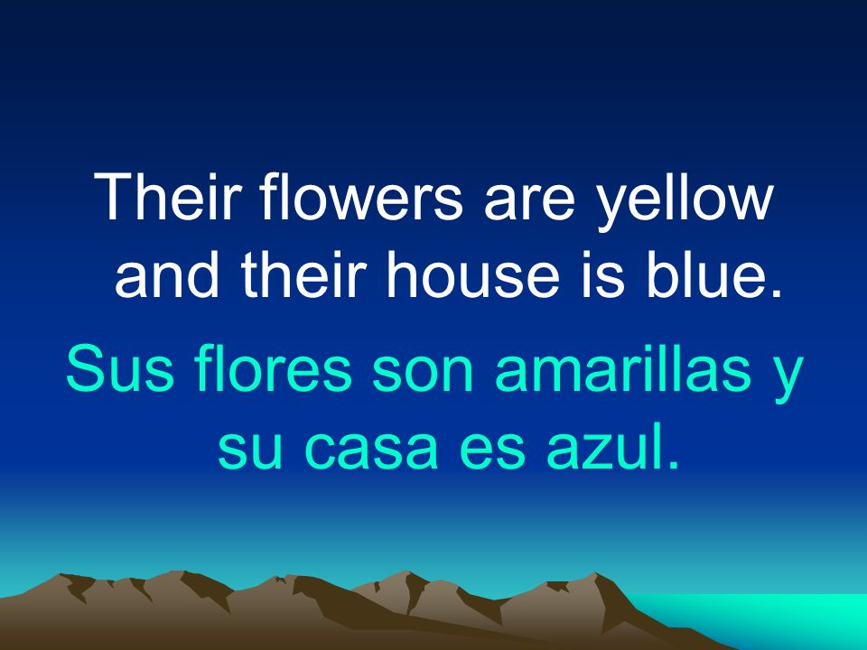 Their flowers are yellow and their house is blue.