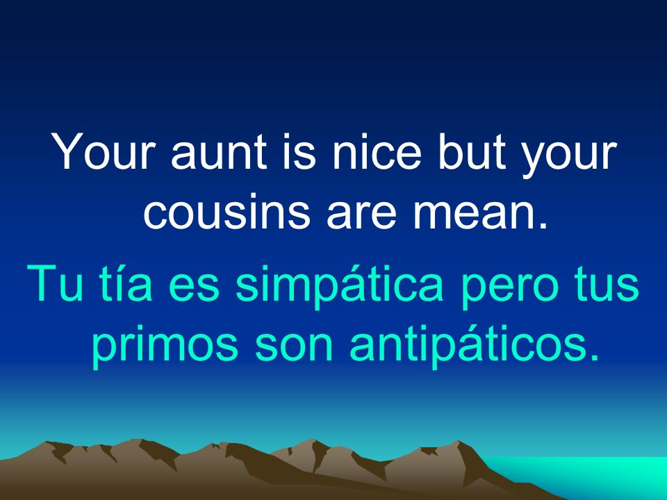 Your aunt is nice but your cousins are mean.