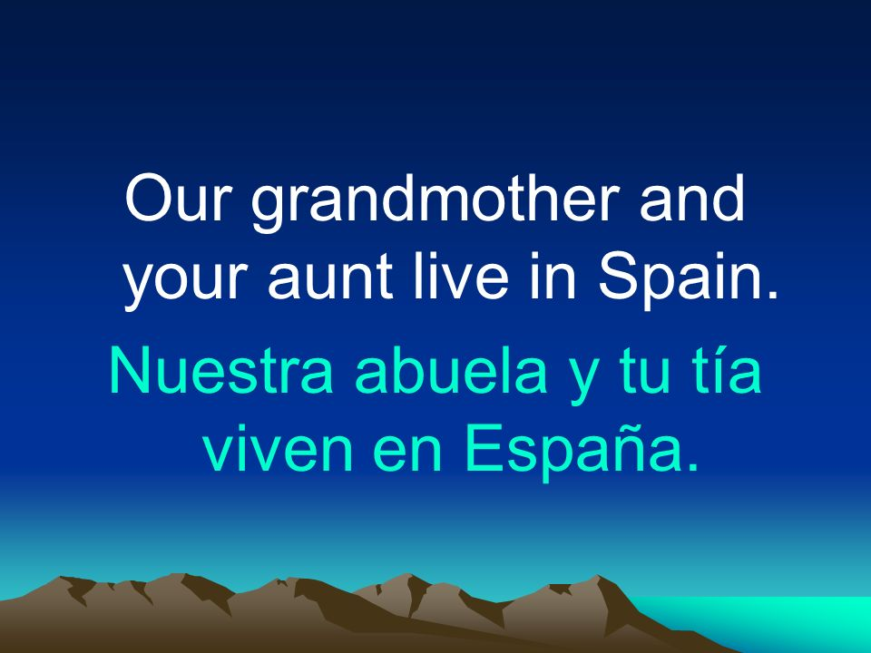 Our grandmother and your aunt live in Spain.