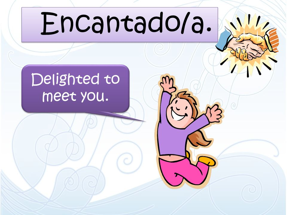 Encantado/a. Delighted to meet you.