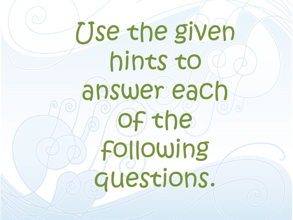 Use the given hints to answer each of the following questions.