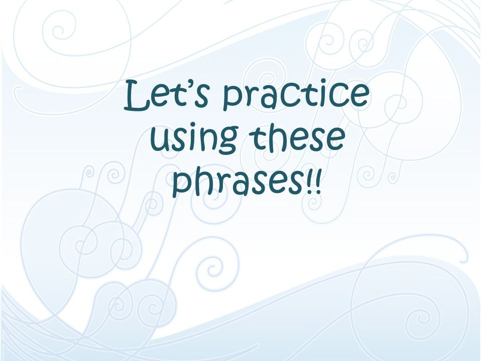 Let's practice using these phrases!!